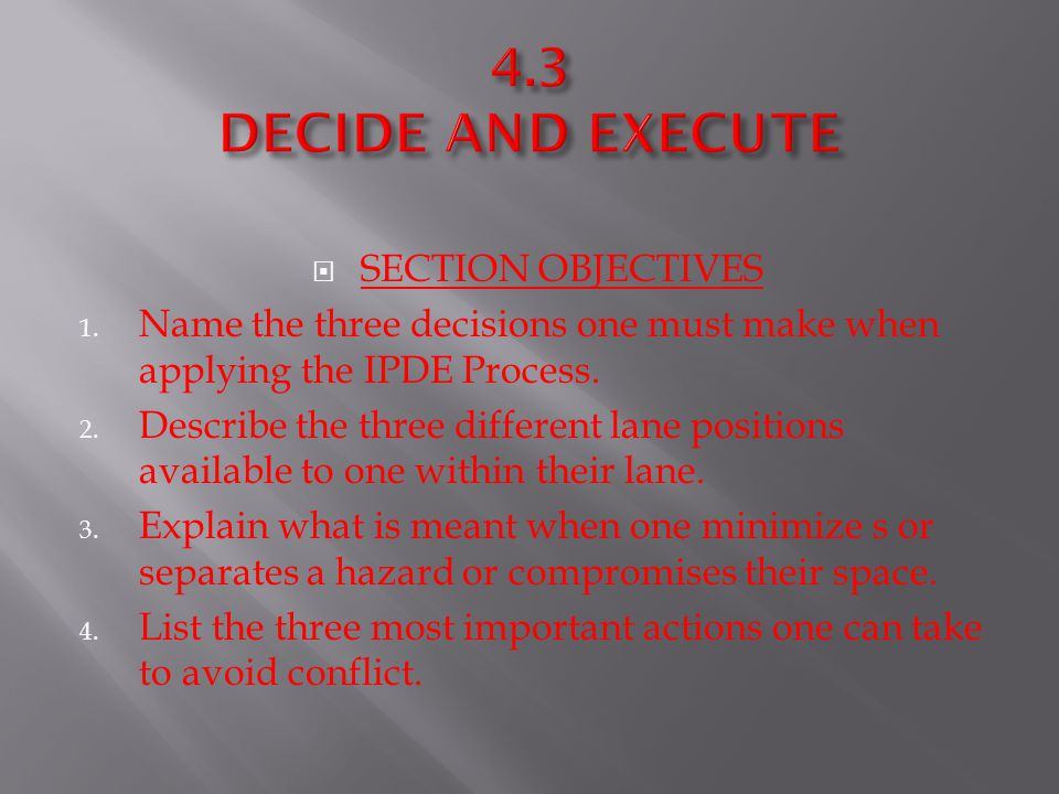 SECTION OBJECTIVES 1. Name the three decisions one must make when applying the IPDE Process. 2. Describe the three different lane positions availabl