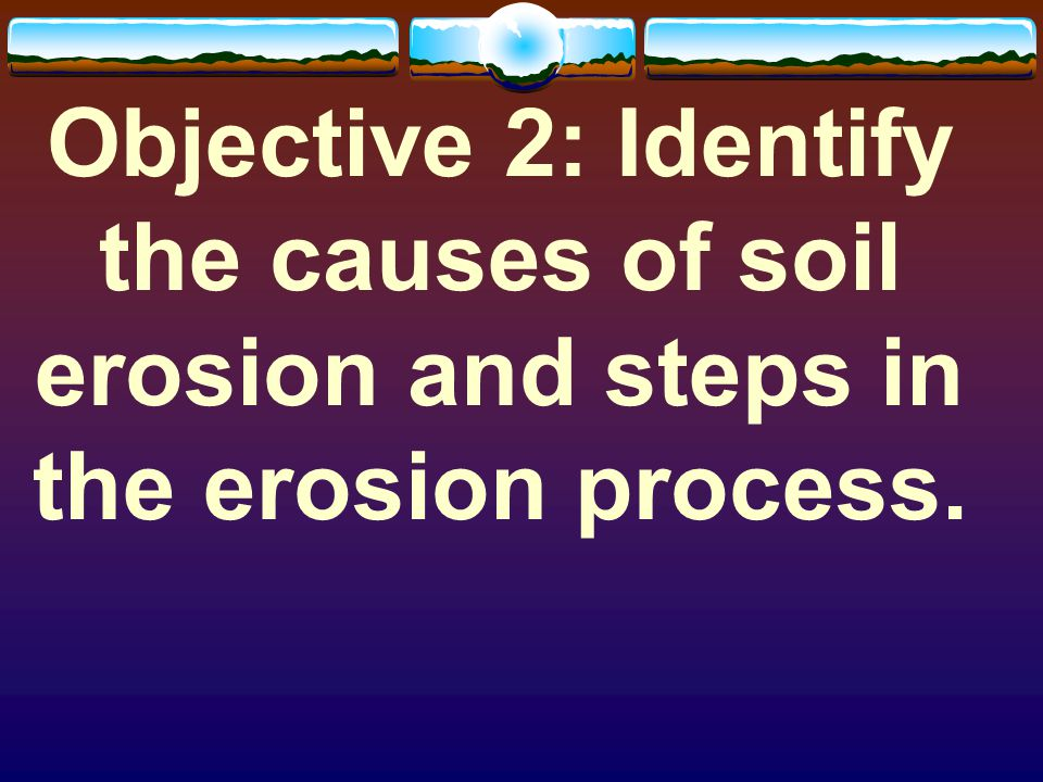  Anticipated Problem: What are the causes of soil erosion and steps in the erosion process.