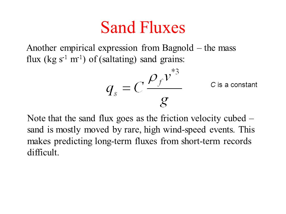 Sand Fluxes Another empirical expression from Bagnold – the mass flux (kg s -1 m -1 ) of (saltating) sand grains: C is a constant Note that the sand flux goes as the friction velocity cubed – sand is mostly moved by rare, high wind-speed events.