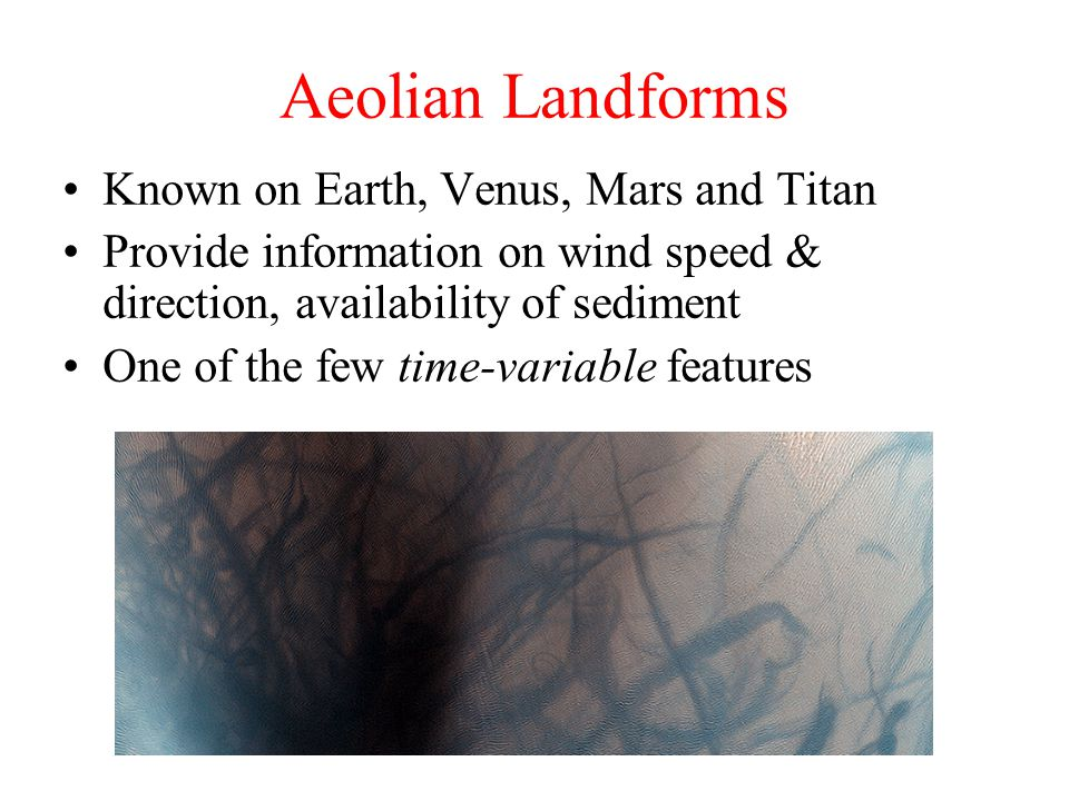 Aeolian Landforms Known on Earth, Venus, Mars and Titan Provide information on wind speed & direction, availability of sediment One of the few time-va