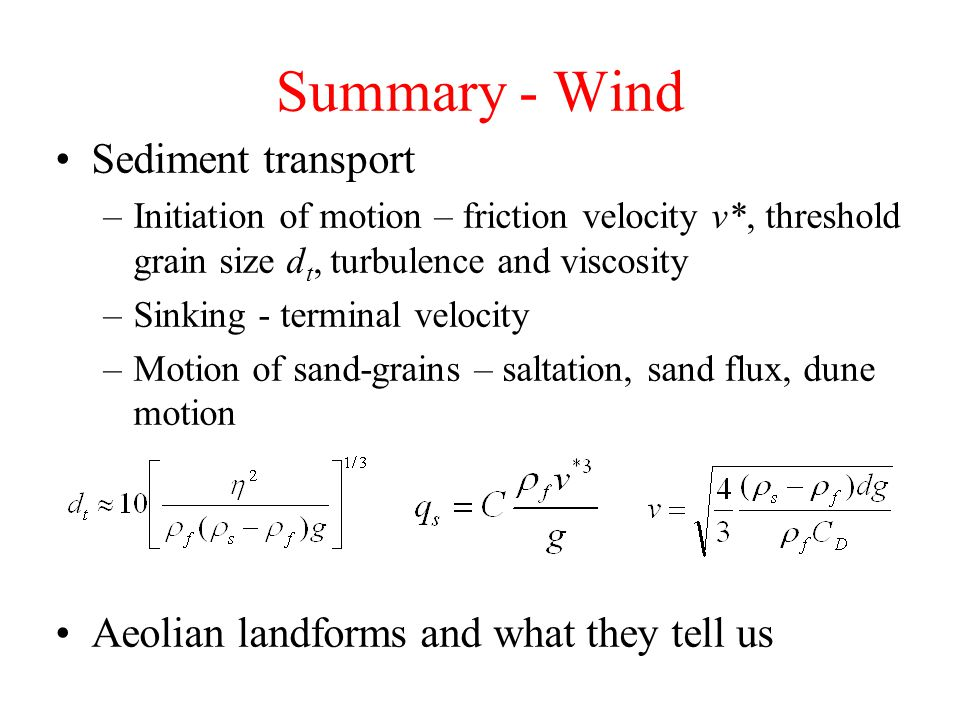 Summary - Wind Sediment transport –Initiation of motion – friction velocity v*, threshold grain size d t, turbulence and viscosity –Sinking - terminal velocity –Motion of sand-grains – saltation, sand flux, dune motion Aeolian landforms and what they tell us