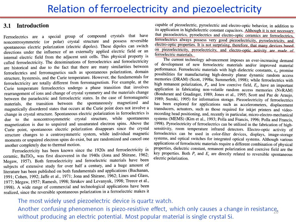 Relation of ferroelectricity and piezoelectricity The most widely used piezoelectric device is quartz watch. Another confusing phenomenon is piezo-res