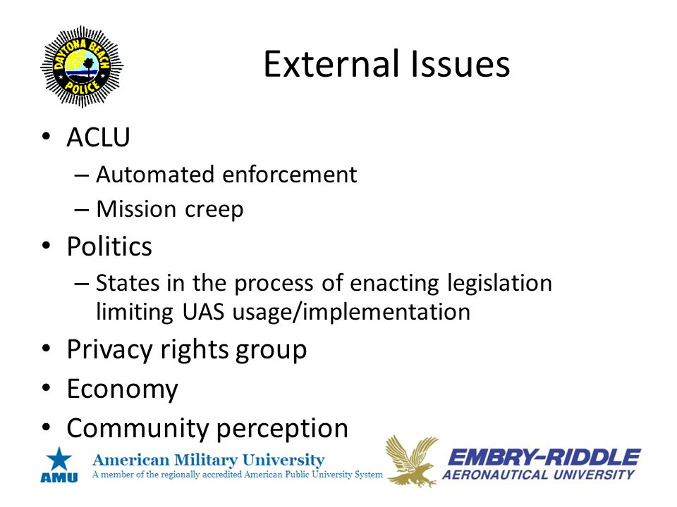 External Issues ACLU – Automated enforcement – Mission creep Politics – States in the process of enacting legislation limiting UAS usage/implementation Privacy rights group Economy Community perception