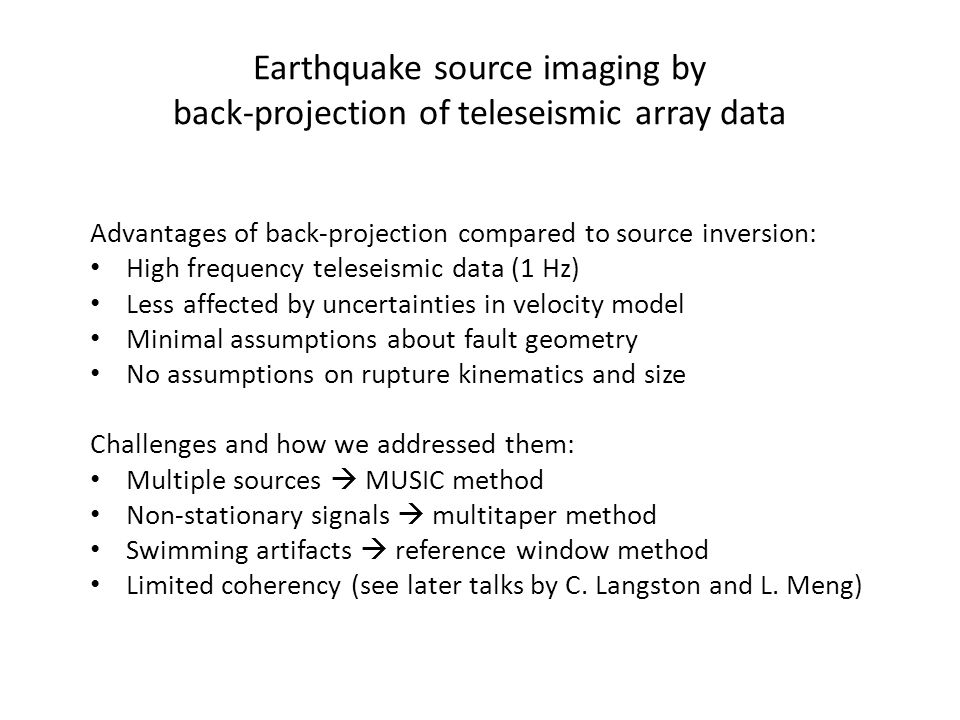 Earthquake source imaging by back-projection of teleseismic array data Advantages of back-projection compared to source inversion: High frequency teleseismic data (1 Hz) Less affected by uncertainties in velocity model Minimal assumptions about fault geometry No assumptions on rupture kinematics and size Challenges and how we addressed them: Multiple sources  MUSIC method Non-stationary signals  multitaper method Swimming artifacts  reference window method Limited coherency (see later talks by C.