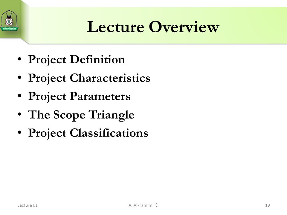Lecture Overview Project Definition Project Characteristics Project Parameters The Scope Triangle Project Classifications A. Al-Tamimi ©13Lecture 01