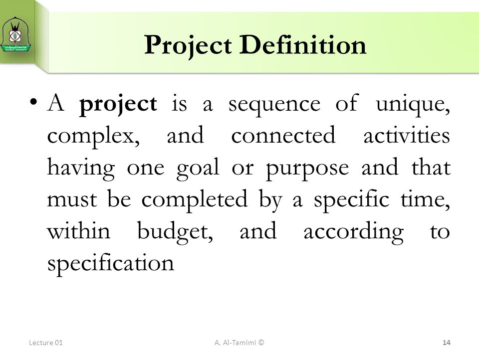 Project Definition A project is a sequence of unique, complex, and connected activities having one goal or purpose and that must be completed by a spe