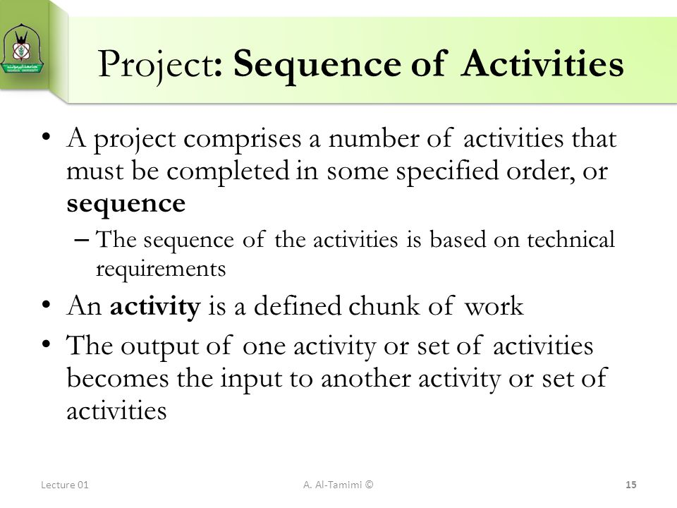 Project: Sequence of Activities A project comprises a number of activities that must be completed in some specified order, or sequence – The sequence