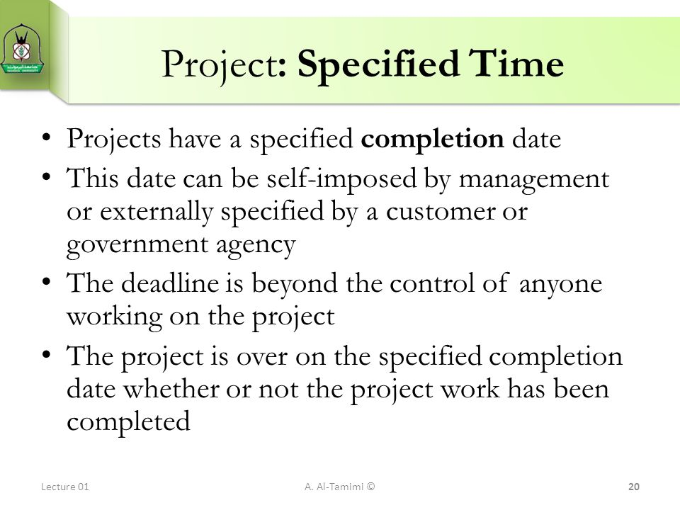 Project: Specified Time Projects have a specified completion date This date can be self-imposed by management or externally specified by a customer or