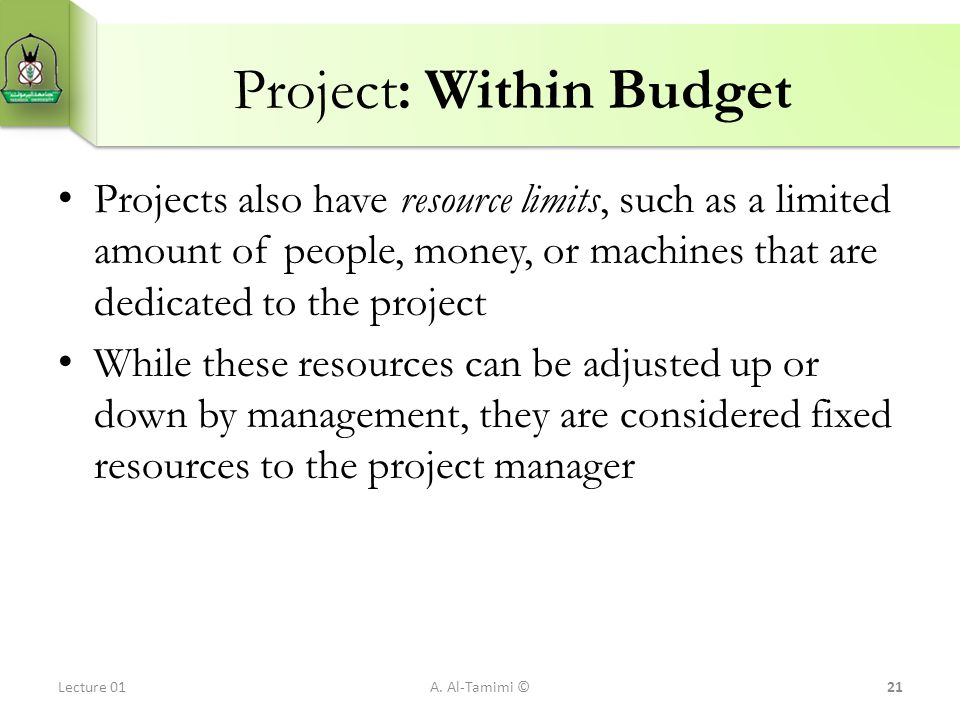 Project: Within Budget Projects also have resource limits, such as a limited amount of people, money, or machines that are dedicated to the project Wh