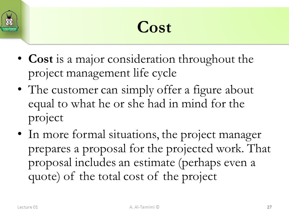 Cost Cost is a major consideration throughout the project management life cycle The customer can simply offer a figure about equal to what he or she h