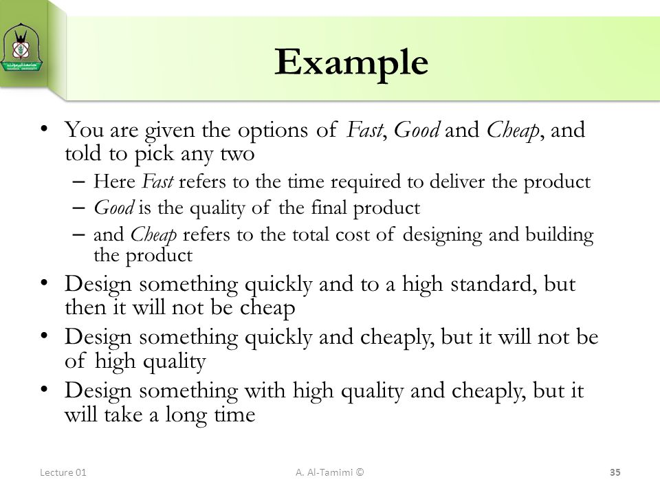 Example You are given the options of Fast, Good and Cheap, and told to pick any two – Here Fast refers to the time required to deliver the product – G