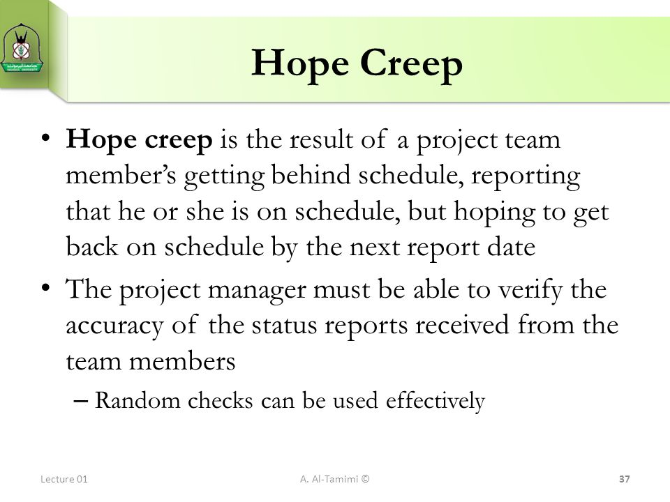 Hope Creep Hope creep is the result of a project team member's getting behind schedule, reporting that he or she is on schedule, but hoping to get bac