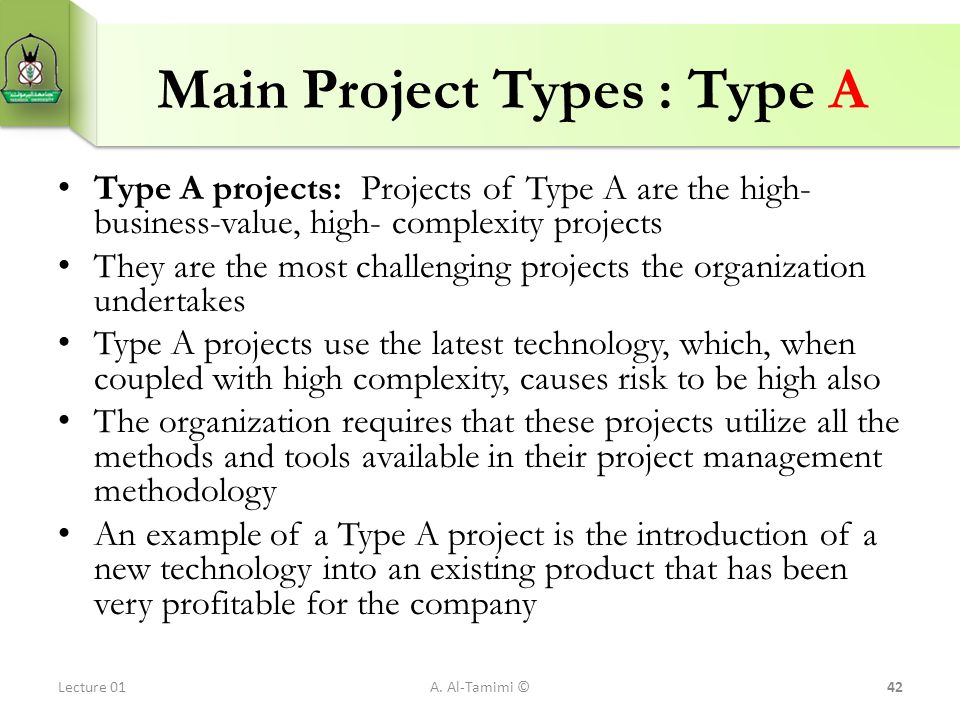 Main Project Types : Type A Type A projects: Projects of Type A are the high- business-value, high- complexity projects They are the most challenging