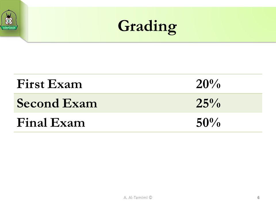 Grading A. Al-Tamimi ©6 First Exam 20% Second Exam 25% Final Exam 50%