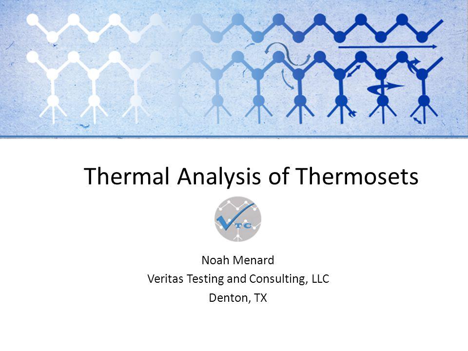 Thermal Analysis of Thermosets Noah Menard Veritas Testing and Consulting, LLC Denton, TX