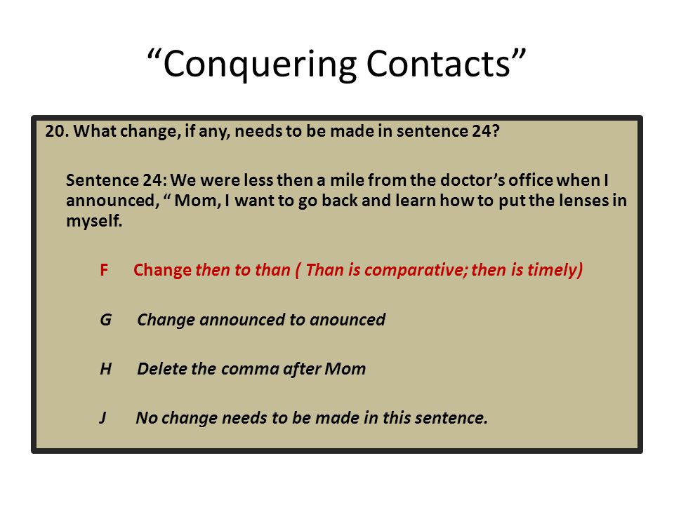 """""""Conquering Contacts"""" 20. What change, if any, needs to be made in sentence 24? Sentence 24: We were less then a mile from the doctor's office when I"""