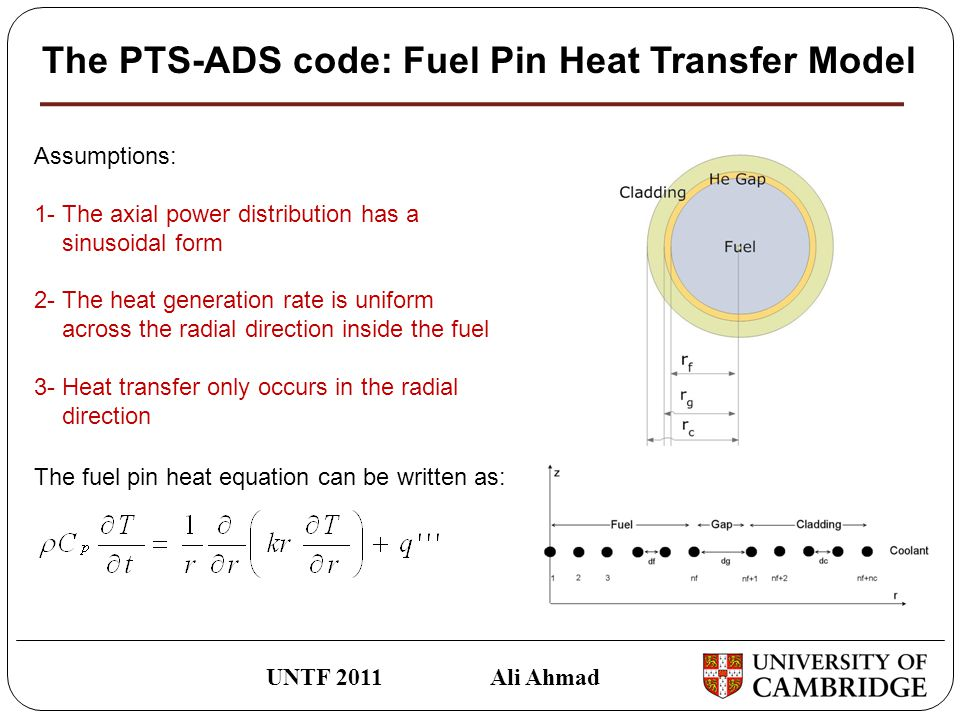 The PTS-ADS code: Fuel Pin Heat Transfer Model UNTF 2011 Ali Ahmad Assumptions: 1-The axial power distribution has a sinusoidal form 2-The heat generation rate is uniform across the radial direction inside the fuel 3- Heat transfer only occurs in the radial direction The fuel pin heat equation can be written as: