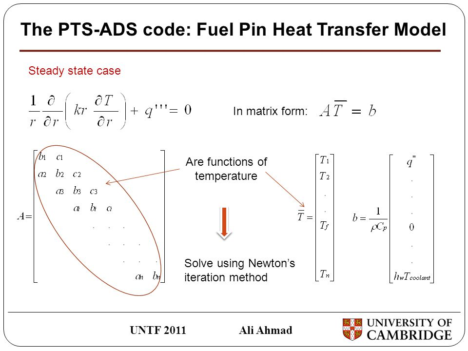 The PTS-ADS code: Fuel Pin Heat Transfer Model UNTF 2011 Ali Ahmad Steady state case In matrix form: Are functions of temperature Solve using Newton's iteration method