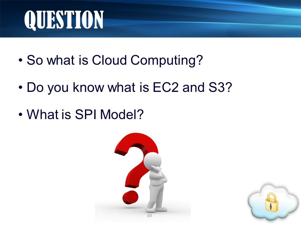 So what is Cloud Computing Do you know what is EC2 and S3 What is SPI Model QUESTION 10