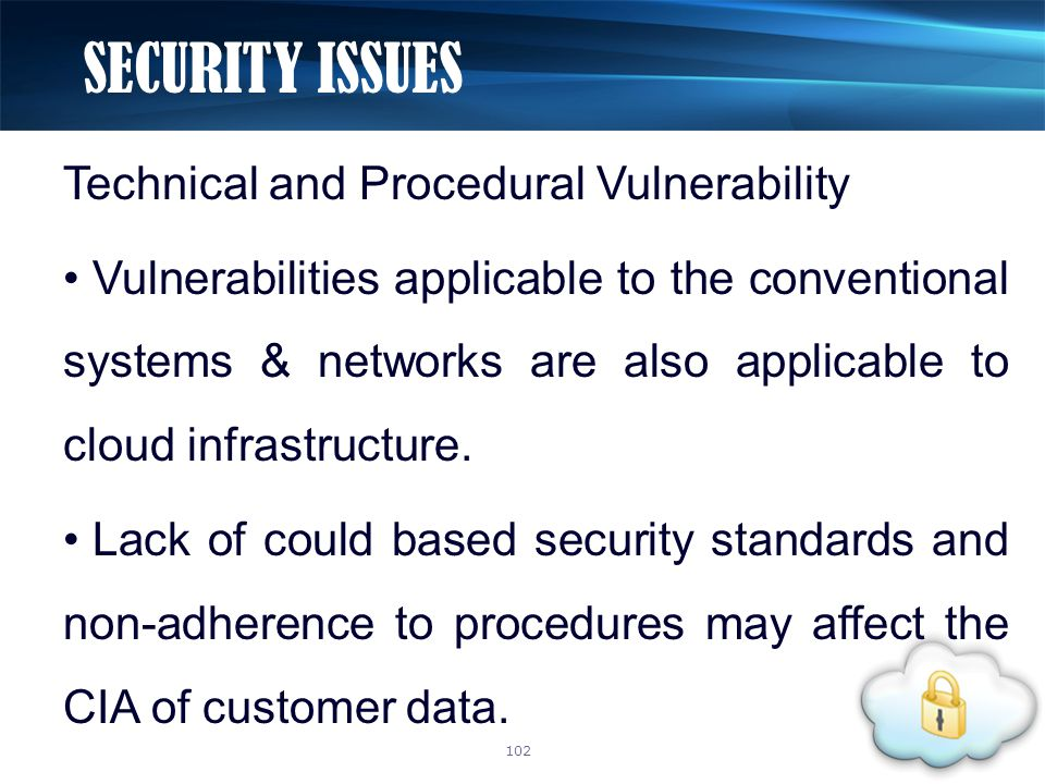 Technical and Procedural Vulnerability Vulnerabilities applicable to the conventional systems & networks are also applicable to cloud infrastructure.