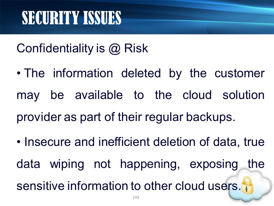 Confidentiality is @ Risk The information deleted by the customer may be available to the cloud solution provider as part of their regular backups.