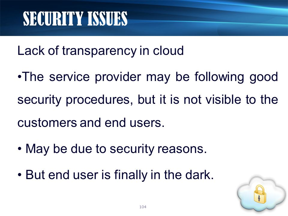 Lack of transparency in cloud The service provider may be following good security procedures, but it is not visible to the customers and end users. Ma