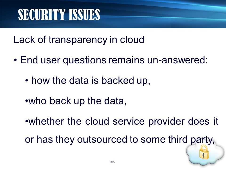Lack of transparency in cloud End user questions remains un-answered: how the data is backed up, who back up the data, whether the cloud service provider does it or has they outsourced to some third party, SECURITY ISSUES 105