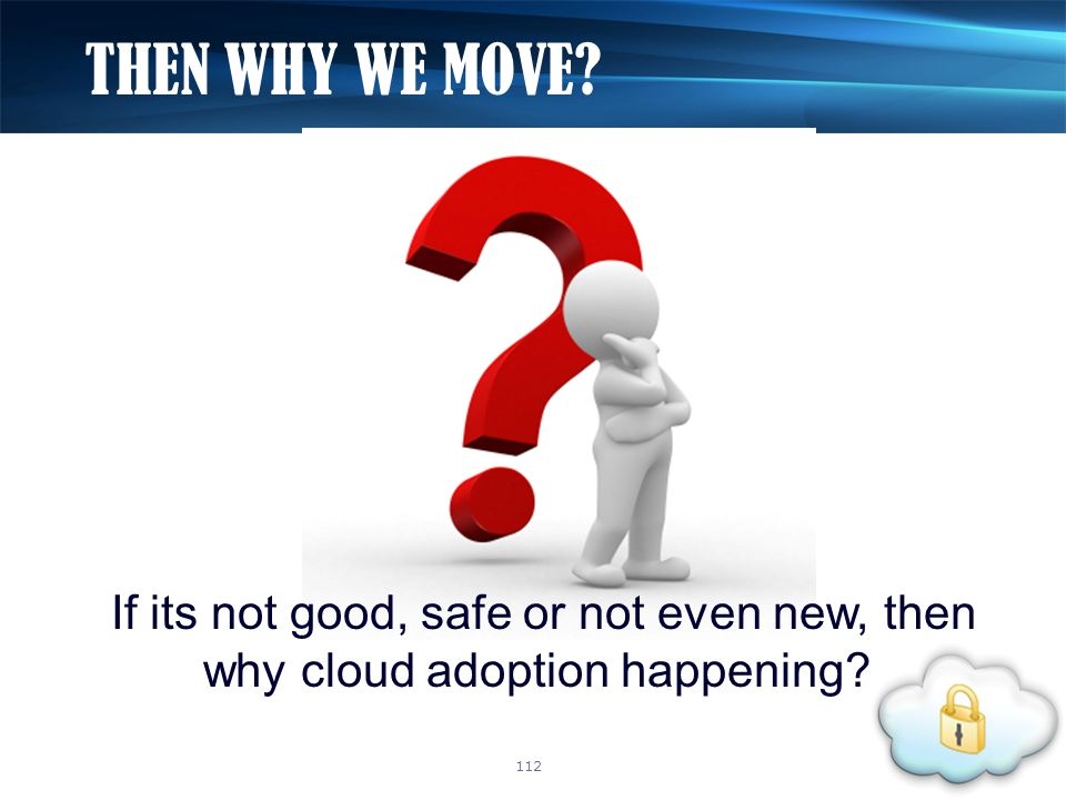 If its not good, safe or not even new, then why cloud adoption happening? THEN WHY WE MOVE? 112