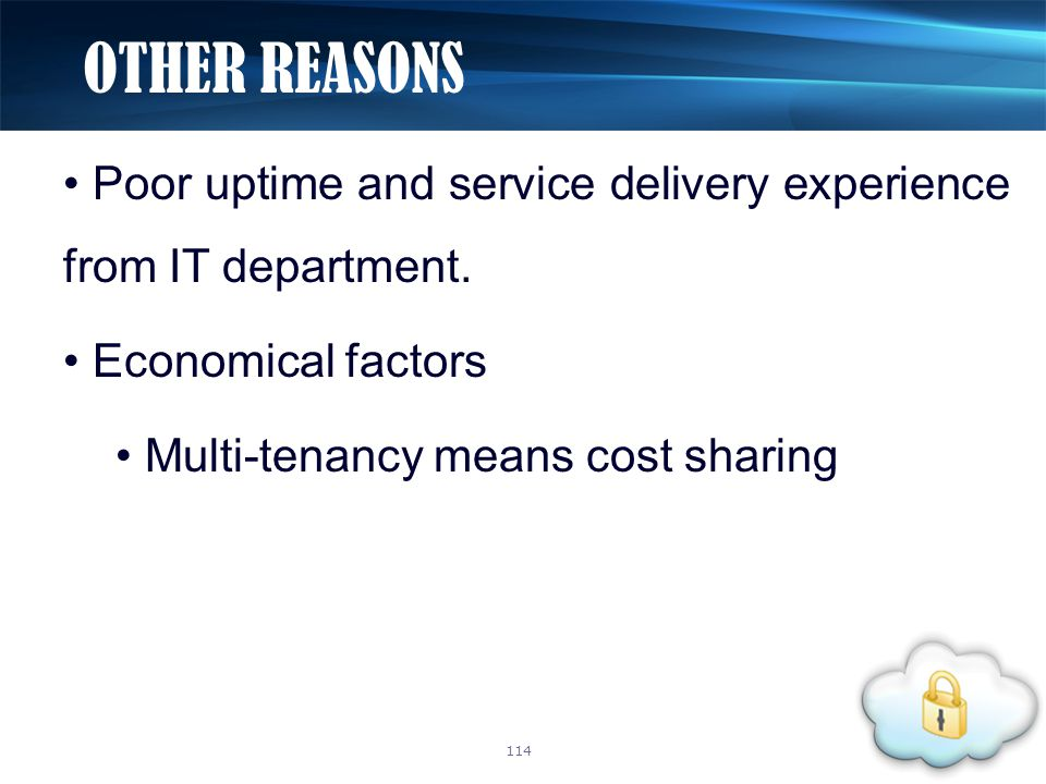 Poor uptime and service delivery experience from IT department. Economical factors Multi-tenancy means cost sharing OTHER REASONS 114