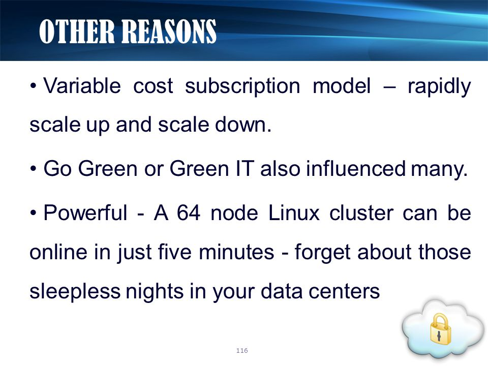 Variable cost subscription model – rapidly scale up and scale down. Go Green or Green IT also influenced many. Powerful - A 64 node Linux cluster can