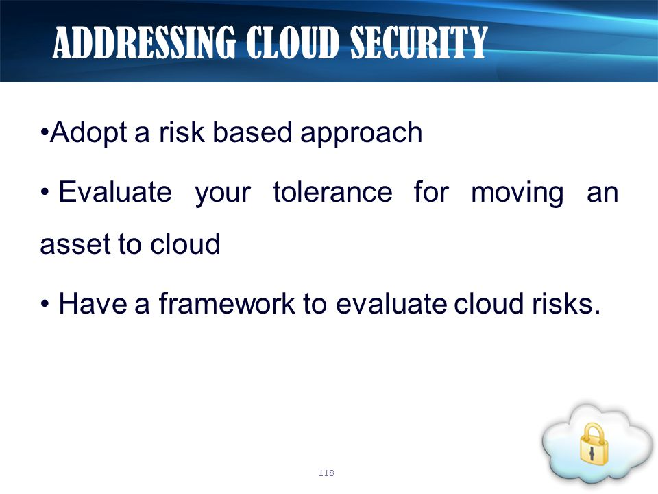 Adopt a risk based approach Evaluate your tolerance for moving an asset to cloud Have a framework to evaluate cloud risks.