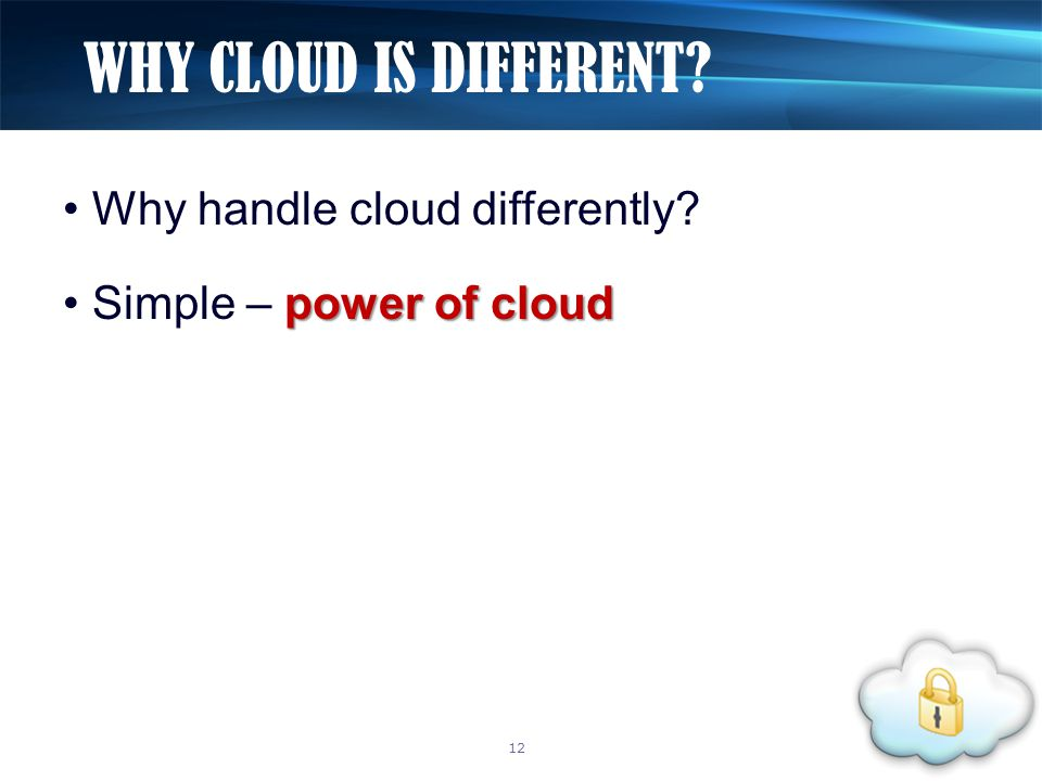 Why handle cloud differently power of cloud Simple – power of cloud WHY CLOUD IS DIFFERENT 12