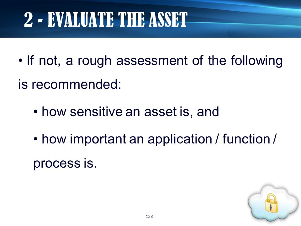 If not, a rough assessment of the following is recommended: how sensitive an asset is, and how important an application / function / process is. 2 - E