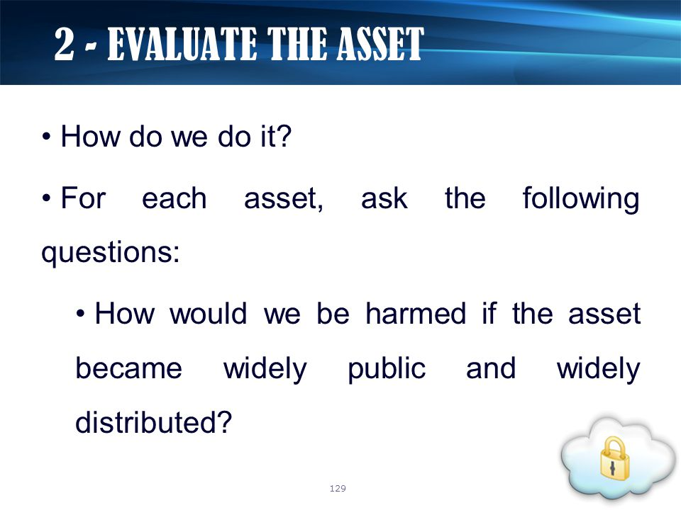 How do we do it? For each asset, ask the following questions: How would we be harmed if the asset became widely public and widely distributed? 2 - EVA