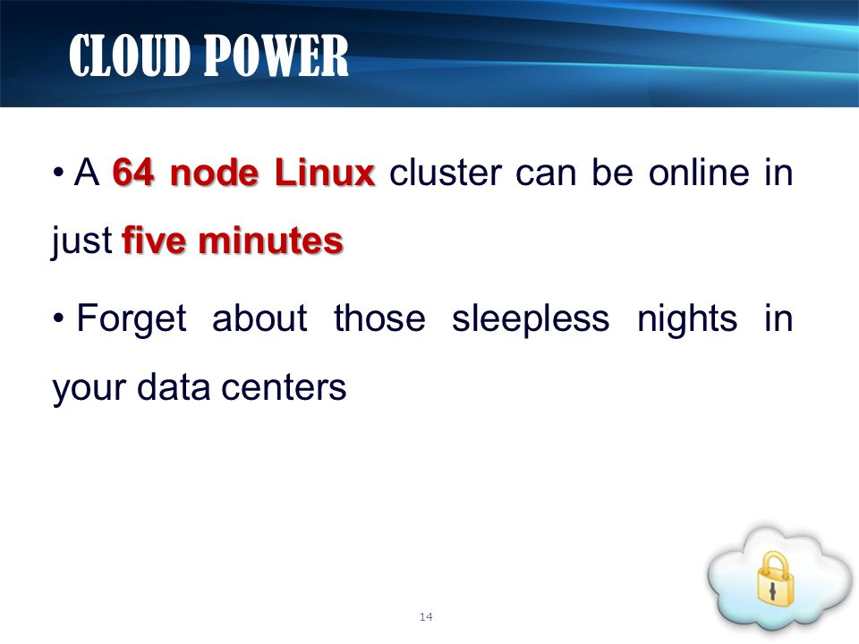 64 node Linux five minutes A 64 node Linux cluster can be online in just five minutes Forget about those sleepless nights in your data centers CLOUD POWER 14