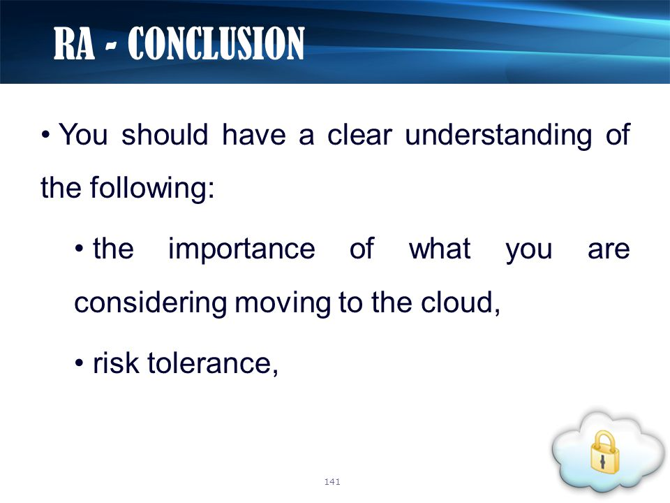 You should have a clear understanding of the following: the importance of what you are considering moving to the cloud, risk tolerance, RA - CONCLUSIO