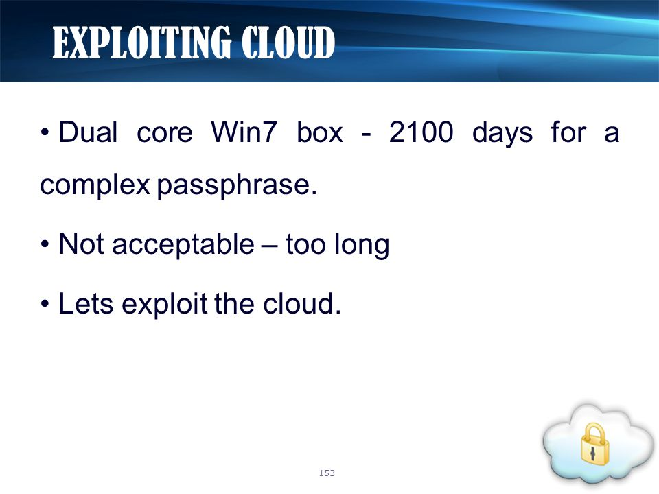 Dual core Win7 box - 2100 days for a complex passphrase. Not acceptable – too long Lets exploit the cloud. EXPLOITING CLOUD 153