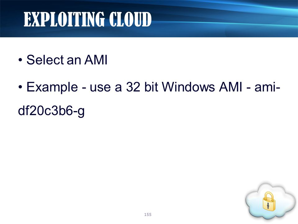 Select an AMI Example - use a 32 bit Windows AMI - ami- df20c3b6-g EXPLOITING CLOUD 155