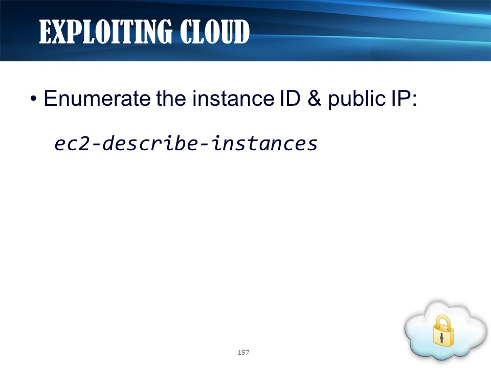 Enumerate the instance ID & public IP: ec2-describe-instances EXPLOITING CLOUD 157