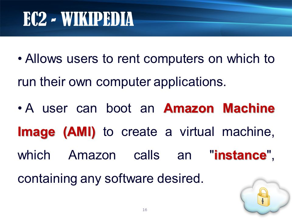 Allows users to rent computers on which to run their own computer applications. Amazon Machine Image (AMI) instance A user can boot an Amazon Machine