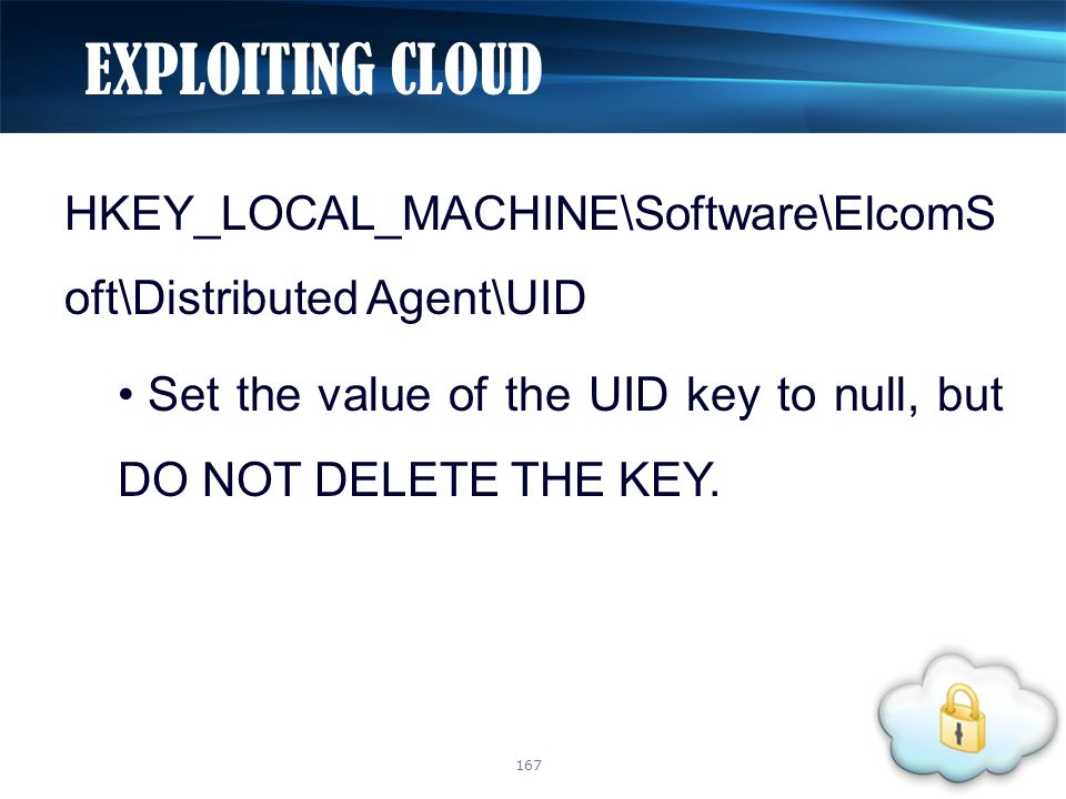 HKEY_LOCAL_MACHINE\Software\ElcomS oft\Distributed Agent\UID Set the value of the UID key to null, but DO NOT DELETE THE KEY. EXPLOITING CLOUD 167