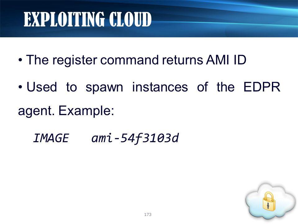 The register command returns AMI ID Used to spawn instances of the EDPR agent. Example: IMAGE ami-54f3103d EXPLOITING CLOUD 173