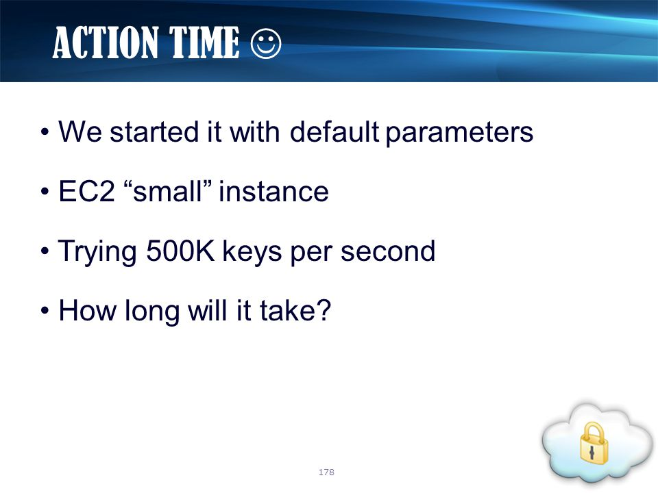 """We started it with default parameters EC2 """"small"""" instance Trying 500K keys per second How long will it take? ACTION TIME 178"""
