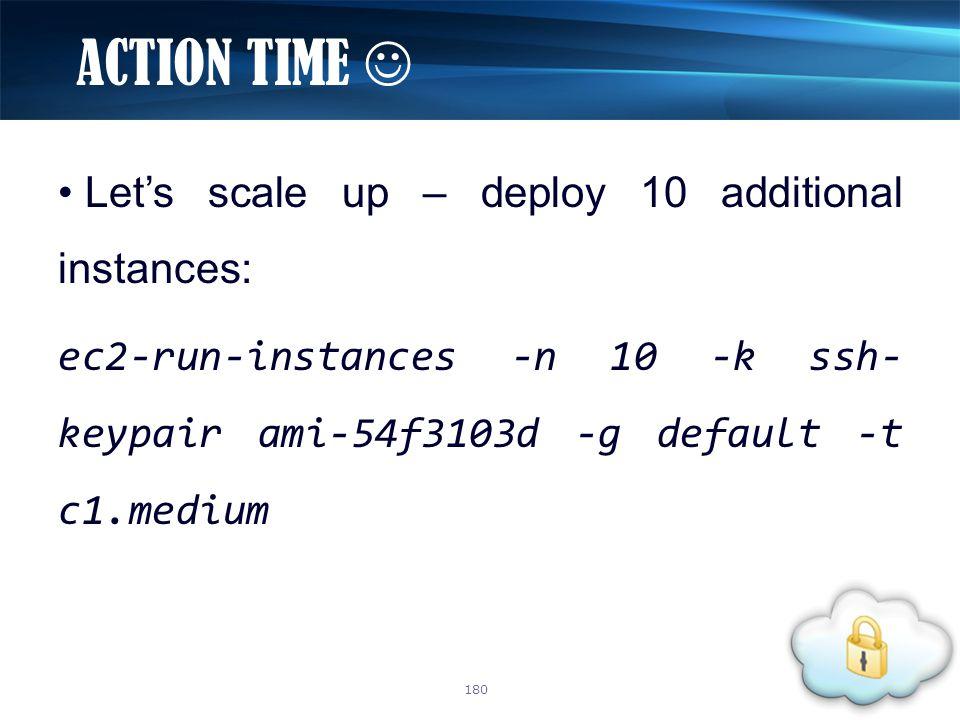 Let's scale up – deploy 10 additional instances: ec2-run-instances -n 10 -k ssh- keypair ami-54f3103d -g default -t c1.medium ACTION TIME 180