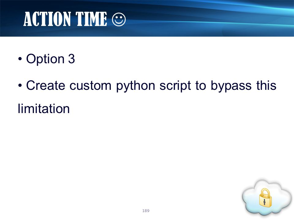 Option 3 Create custom python script to bypass this limitation ACTION TIME 189