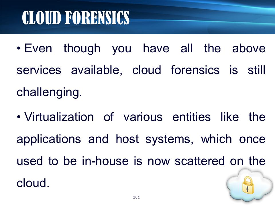 Even though you have all the above services available, cloud forensics is still challenging. Virtualization of various entities like the applications