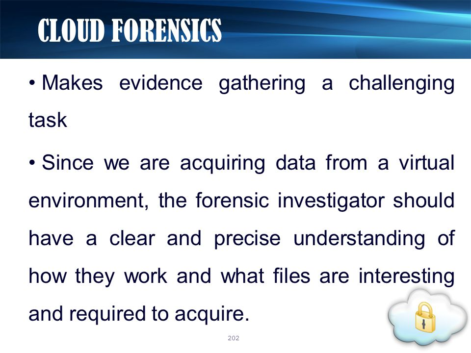 Makes evidence gathering a challenging task Since we are acquiring data from a virtual environment, the forensic investigator should have a clear and precise understanding of how they work and what files are interesting and required to acquire.