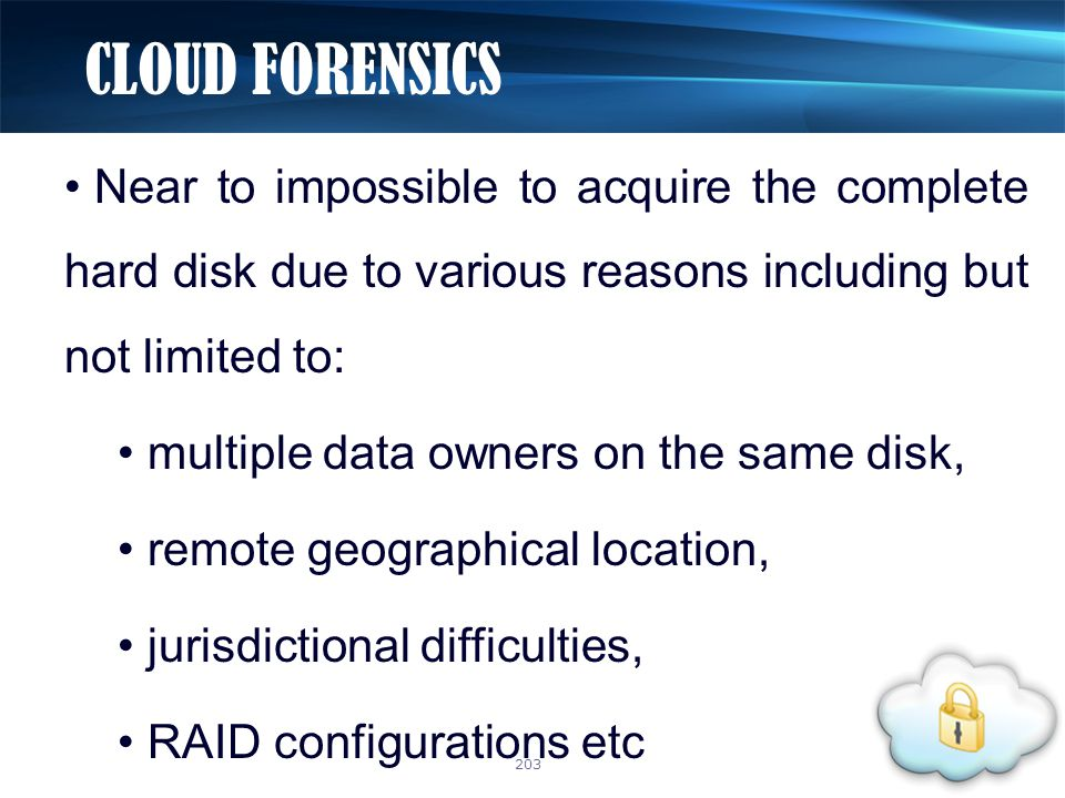 Near to impossible to acquire the complete hard disk due to various reasons including but not limited to: multiple data owners on the same disk, remote geographical location, jurisdictional difficulties, RAID configurations etc CLOUD FORENSICS 203