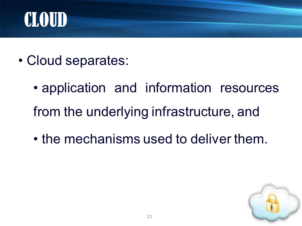 Cloud separates: application and information resources from the underlying infrastructure, and the mechanisms used to deliver them. CLOUD 21