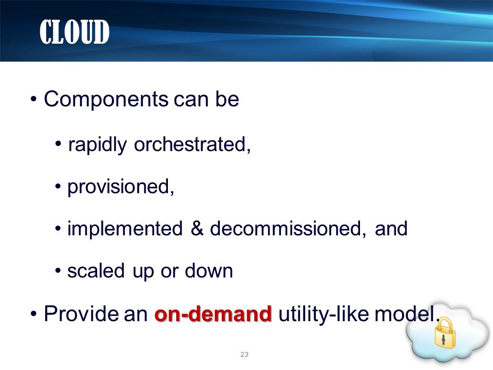 Components can be rapidly orchestrated, provisioned, implemented & decommissioned, and scaled up or down on-demand Provide an on-demand utility-like model.